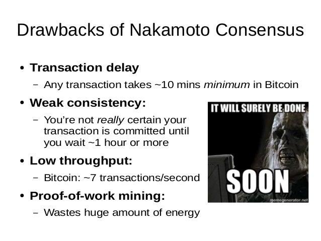 Drawbacks of Nakamoto Consensus ● Transaction delay – Any transaction takes ~10 mins minimum in Bitcoin ● Weak consistency...
