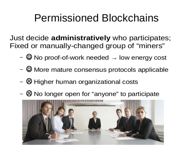 """Permissioned Blockchains Just decide administratively who participates; Fixed or manually-changed group of """"miners"""" –  No..."""