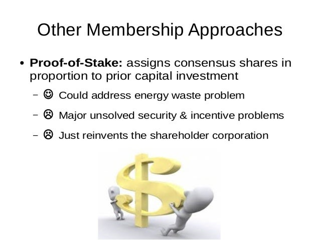 Other Membership Approaches ● Proof-of-Stake: assigns consensus shares in proportion to prior capital investment –  Could...