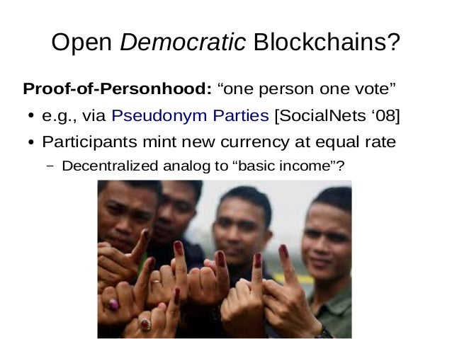 """Open Democratic Blockchains? Proof-of-Personhood: """"one person one vote"""" ● e.g., via Pseudonym Parties [SocialNets '08] ● P..."""