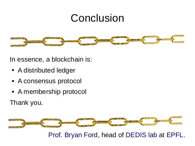 Conclusion In essence, a blockchain is: ● A distributed ledger ● A consensus protocol ● A membership protocol Thank you. P...