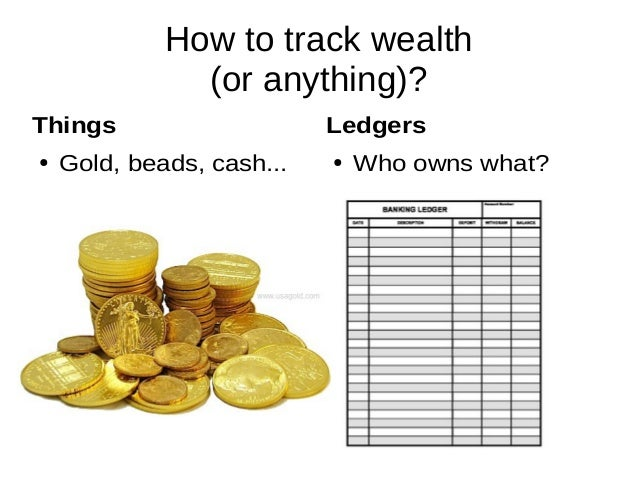 How to track wealth (or anything)? Things ● Gold, beads, cash... Ledgers ● Who owns what?