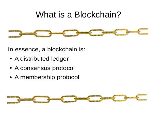 What is a Blockchain? In essence, a blockchain is: ● A distributed ledger ● A consensus protocol ● A membership protocol