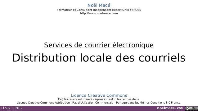Linux LPIC2 noelmace.com Noël Macé Formateur et Consultant indépendant expert Unix et FOSS http://www.noelmace.com Distrib...