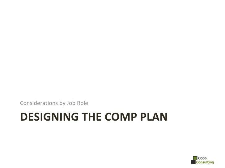 DESIGNING THE COMP PLAN <ul><li>Considerations by Job Role </li></ul>