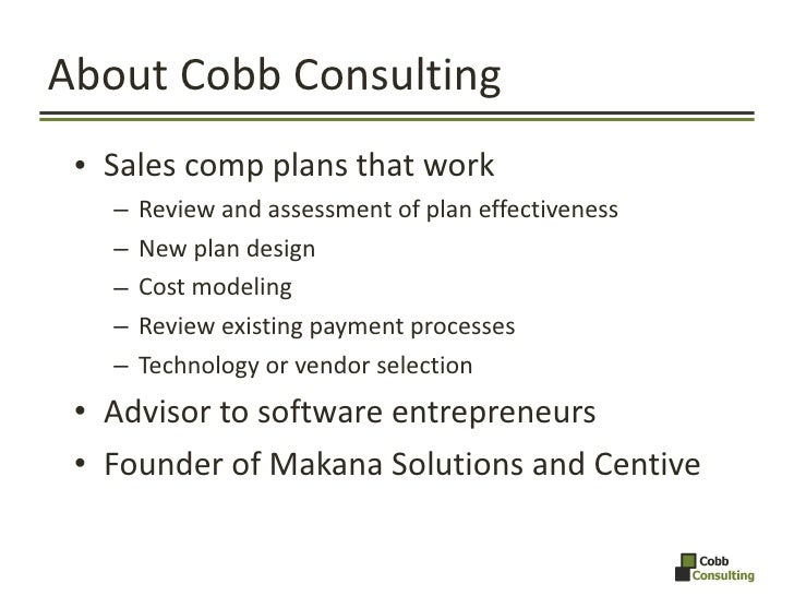 About Cobb Consulting <ul><li>Sales comp plans that work </li></ul><ul><ul><li>Review and assessment of plan effectiveness...
