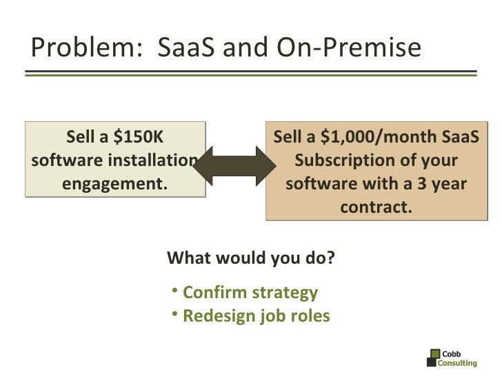 Problem:  SaaS and On-Premise What would you do? Sell a $150K software installation engagement. Sell a $1,000/month SaaS S...