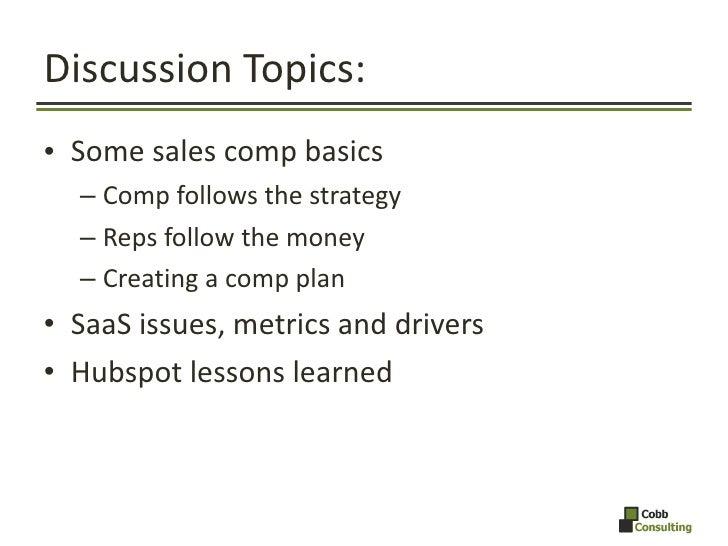 Discussion Topics: <ul><li>Some sales comp basics </li></ul><ul><ul><li>Comp follows the strategy </li></ul></ul><ul><ul><...