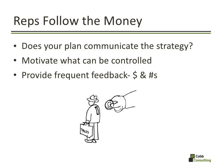 Reps Follow the Money <ul><li>Does your plan communicate the strategy? </li></ul><ul><li>Motivate what can be controlled <...