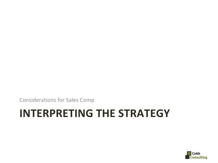 INTERPRETING THE STRATEGY  <ul><li>Considerations for Sales Comp </li></ul>