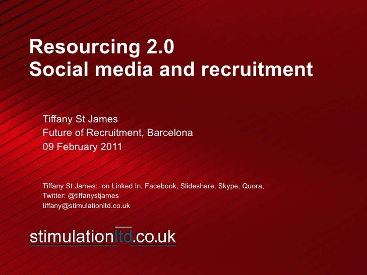 Resourcing 2.0 Social media and recruitment Tiffany St James  Future of Recruitment, Barcelona 09 February 2011 Tiffany St...