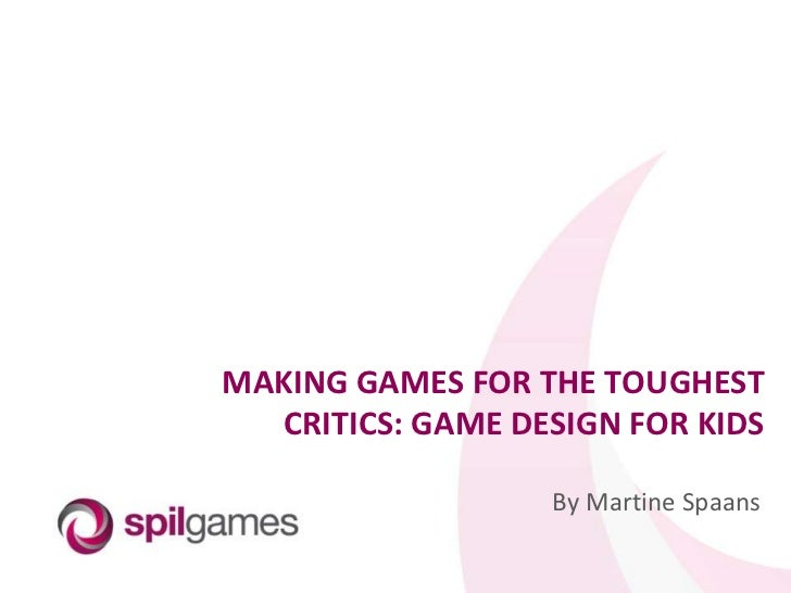 MAKING GAMES FOR THE TOUGHEST CRITICS: GAME DESIGN FOR KIDS<br />By Martine Spaans<br />