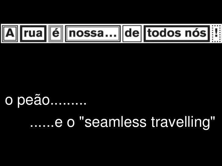 """o peão.........    ......e o """"seamless travelling"""""""