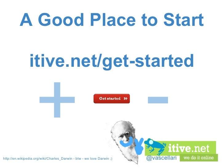 @vascellari A Good Place to Start itive.net/get-started http://en.wikipedia.org/wiki/Charles_Darwin -btw - we love Darwin...