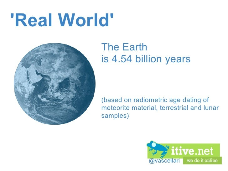 @vascellari 'Real World' The Earth is 4.54 billion years (based on radiometric age dating of meteorite material, terrest...