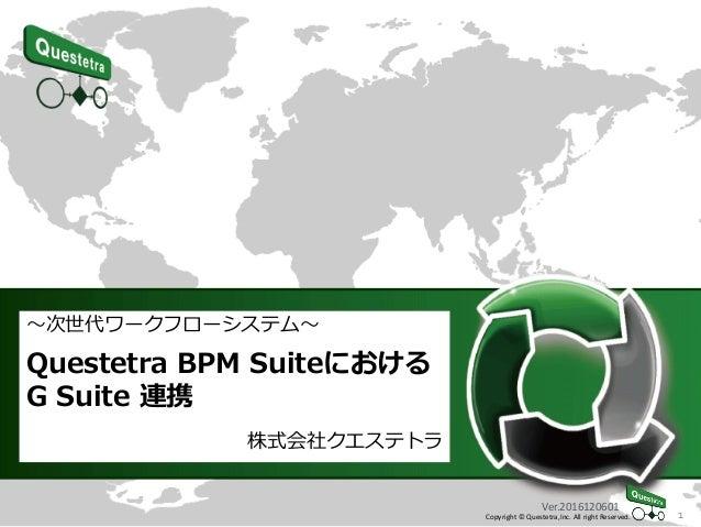 1Copyright © Questetra,Inc. All right Reserved. ~次世代ワークフローシステム~ Questetra BPM Suiteにおける G Suite 連携 株式会社クエステトラ Ver.20161206...