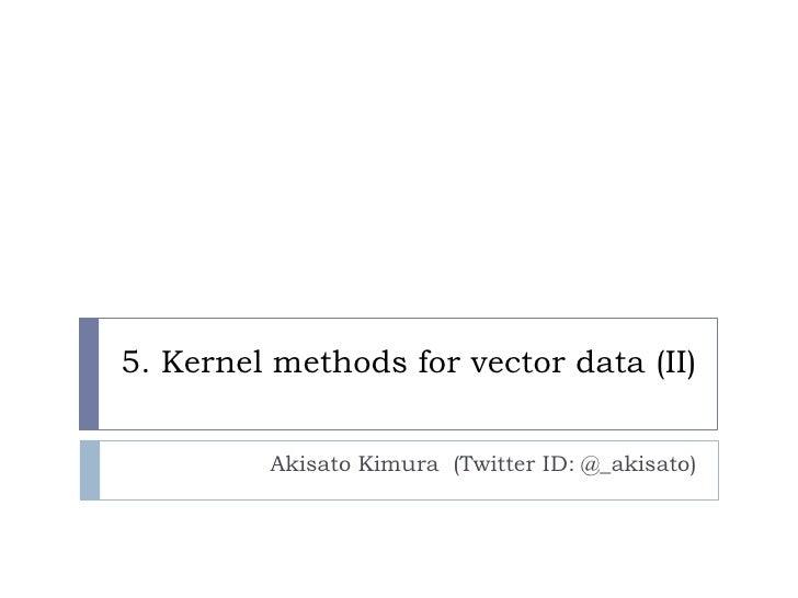 5. Kernel methods for vector data (II)         Akisato Kimura (Twitter ID: @_akisato)