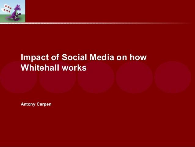 Impact of Social Media on how Whitehall works Antony Carpen