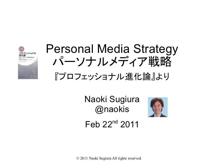 Personal Media Strategy パーソナルメディア戦略 『プロフェッショナル進化論』より          Naoki Sugiura            @naokis          Feb 22nd 2011     ...