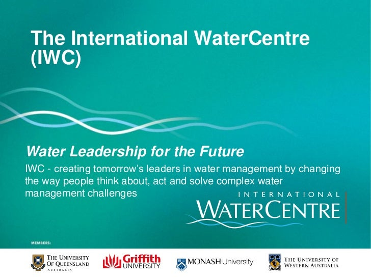 The International WaterCentre (IWC)Water Leadership for the FutureIWC - creating tomorrow's leaders in water management by...