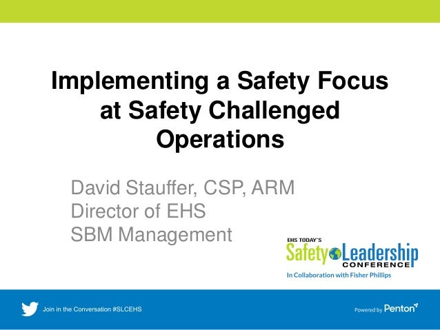 Implementing a Safety Focus at Safety Challenged Operations David Stauffer, CSP, ARM Director of EHS SBM Management