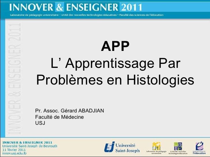APP L' Apprentissage Par Problèmes en Histologies Pr. Assoc. Gérard ABADJIAN Faculté de Médecine USJ