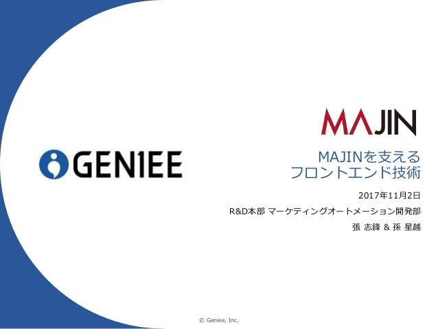 © Geniee, Inc. MAJINを支える フロントエンド技術 2017年11月2日 R&D本部 マーケティングオートメーション開発部 張 志鋒 & 孫 星越