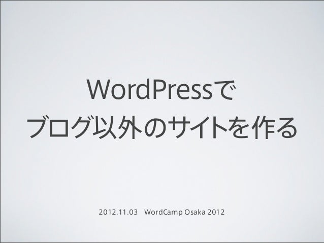 WordPressでブログ以外のサイ   トを作る    2012.11.03WordCamp Osaka 2012