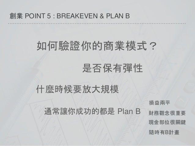 創業 POINT 5 : BREAKEVEN & PLAN B 財務觀念很重要 現金部位很關鍵 損益兩平 隨時有B計畫 如何驗證你的商業模式? 是否保有彈性 什麼時候要放大規模 通常讓你成功的都是 Plan B