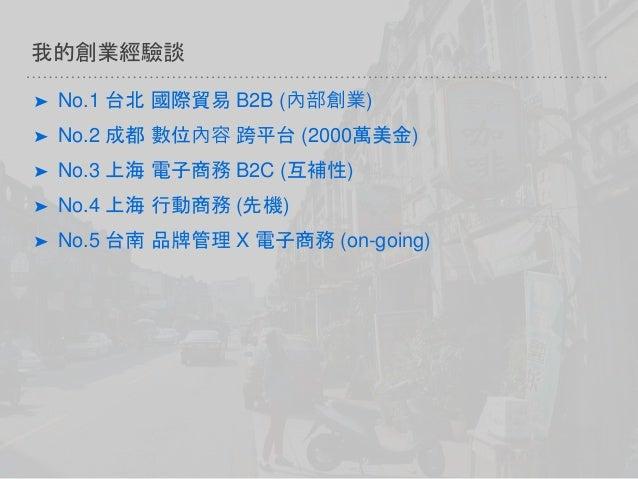 我的創業經驗談 ➤ No.1 台北 國際貿易 B2B (內部創業) ➤ No.2 成都 數位內容 跨平台 (2000萬美金) ➤ No.3 上海 電子商務 B2C (互補性) ➤ No.4 上海 行動商務 (先機) ➤ No.5 台南 品牌管理...