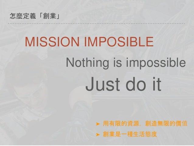 怎麼定義「創業」 ➤ 用有限的資源,創造無限的價值 ➤ 創業是一種生活態度 MISSION IMPOSIBLE Nothing is impossible Just do it