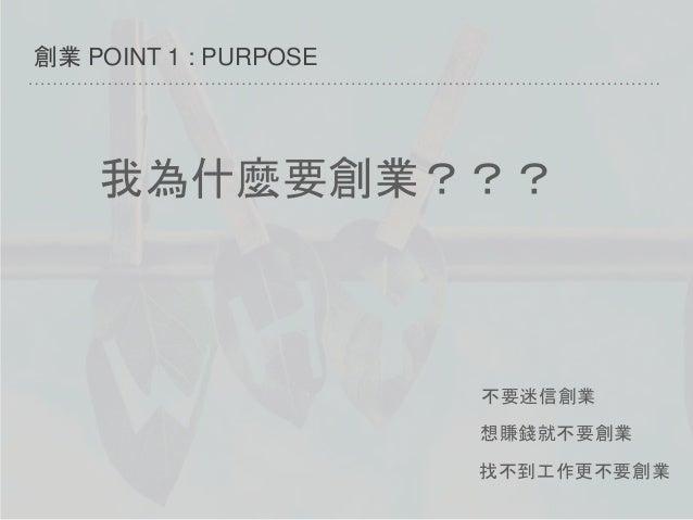 創業 POINT 1 : PURPOSE 不要迷信創業 想賺錢就不要創業 找不到工作更不要創業 我為什麼要創業???