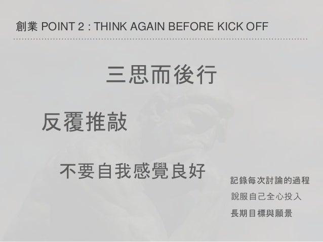 創業 POINT 2 : THINK AGAIN BEFORE KICK OFF 說服自己全心投入 長期目標與願景 記錄每次討論的過程 三思而後行 反覆推敲 不要自我感覺良好