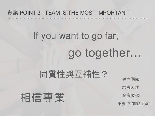 "創業 POINT 3 : TEAM IS THE MOST IMPORTANT 培養人才 建立團隊 企業文化 不要""老闆說了算"" If you want to go far, go together… 相信專業 同質性與互補性?"
