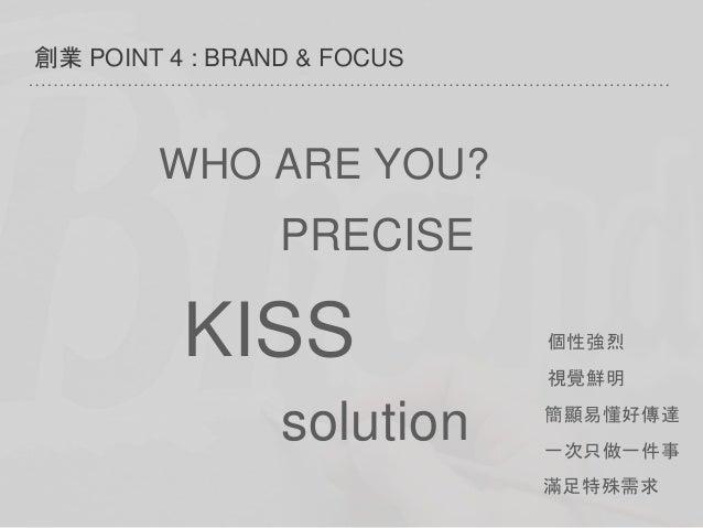 創業 POINT 4 : BRAND & FOCUS 個性強烈 視覺鮮明 簡顯易懂好傳達 一次只做一件事 WHO ARE YOU? PRECISE KISS 滿足特殊需求 solution