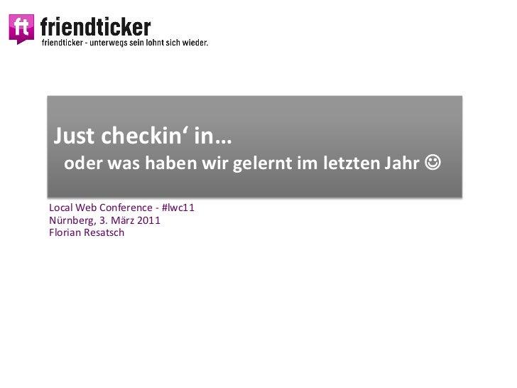 Just checkin' in…  oder was haben wir gelernt im letzten Jahr Local Web Conference - #lwc11Nürnberg, 3. März 2011Florian ...