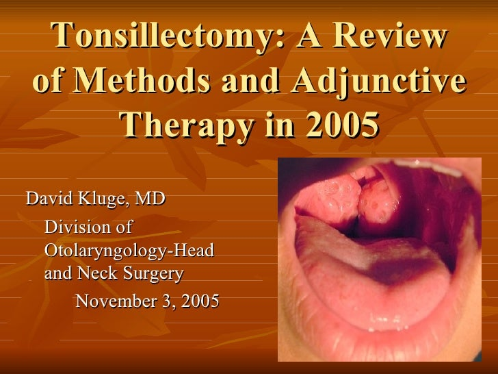 Tonsillectomy: A Review of Methods and Adjunctive Therapy in 2005 <ul><li>David Kluge, MD </li></ul><ul><li>Division of Ot...