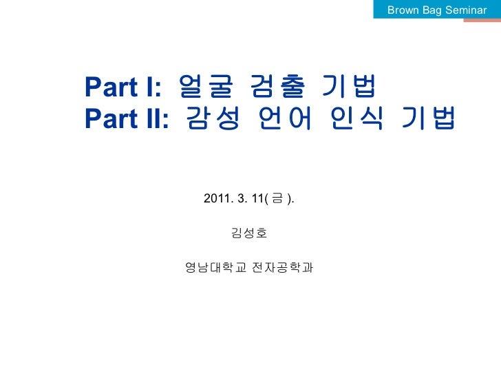 Part I:  얼굴 검출 기법 Part II:  감성 언어 인식 기법 2011. 3. 11( 금 ). 김성호 영남대학교 전자공학과 Brown Bag Seminar