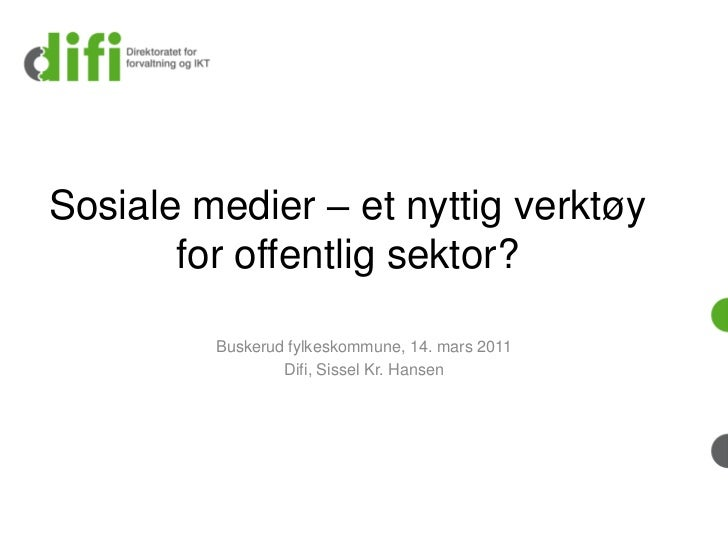 Sosiale medier – et nyttig verktøy       for offentlig sektor?         Buskerud fylkeskommune, 14. mars 2011              ...