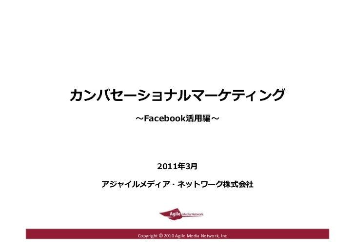 カンバセーショナルマーケティング ~ Facebook 活用編~ 2011 年 3 月 アジャイルメディア・ネットワーク株式会社 Copyright  ©  2010 Agile Media Network, Inc.