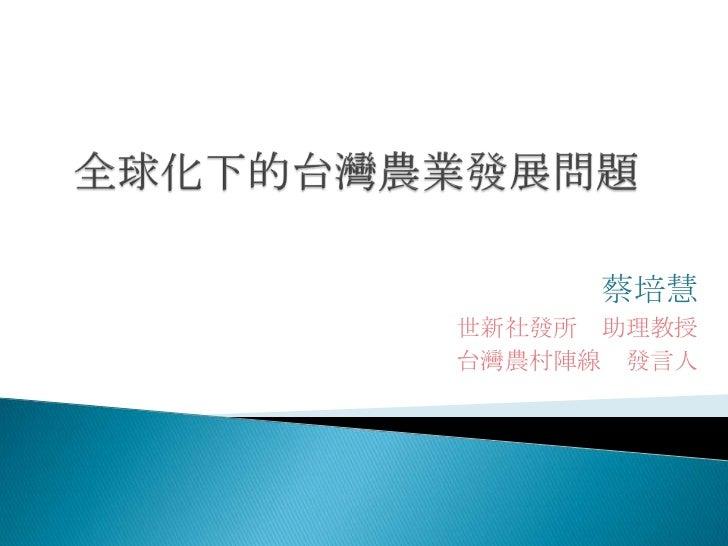 全球化下的台灣農業發展問題<br />蔡培慧<br />世新社發所 助理教授<br />台灣農村陣線 發言人 <br />