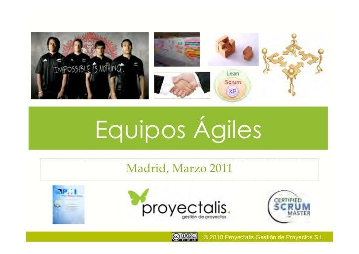 Equipos Ágiles  Madrid, Marzo 2011               © 2010 Proyectalis Gestión de Proyectos S.L.