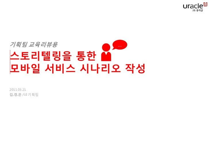 기획팀 교육리뷰용       …스토리텔링을 통한모바일 서비스 시나리오 작성2011.03.21김.경.은 /UI 기획팀