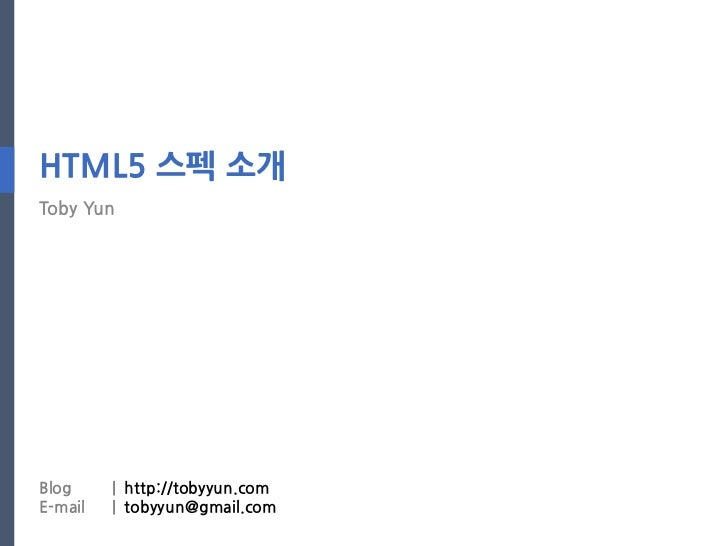 HTML5 스펙 소개Toby YunBlog     | http://tobyyun.comE-mail   | tobyyun@gmail.com