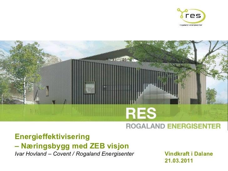 Energieffektivisering  –  Næringsbygg med ZEB visjon  Ivar Hovland – Covent / Rogaland Energisenter Vindkraft i Dalane  21...