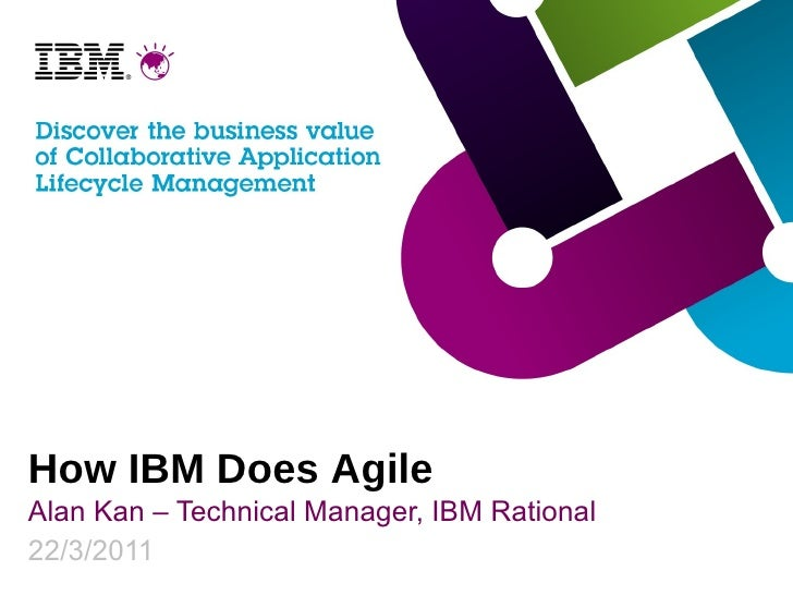 How IBM Does Agile Alan Kan – Technical Manager, IBM Rational 22/3/2011