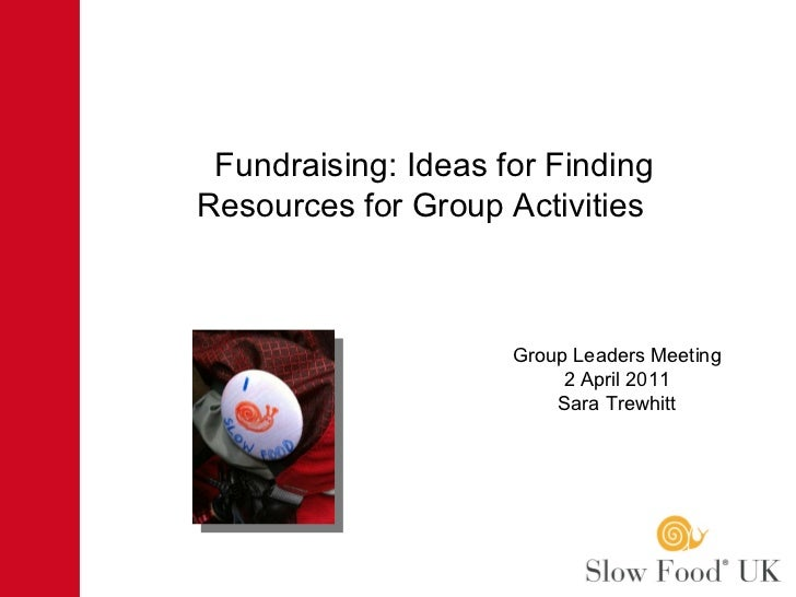 Fundraising: Ideas for Finding  Resources for Group Activities  Group Leaders Meeting 2 April 2011 Sara Trewhitt