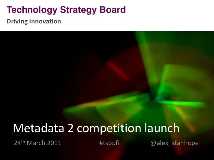 Driving Innovation<br />Metadata 2 competition launch<br />24th March 2011#tsbpfi     @alex_stanhope<br />