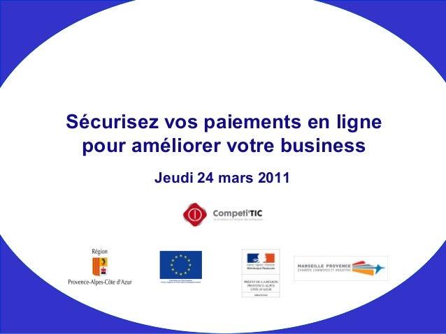Jeudi 24 mars 2011 Sécurisez vos paiements en ligne pour améliorer votre business