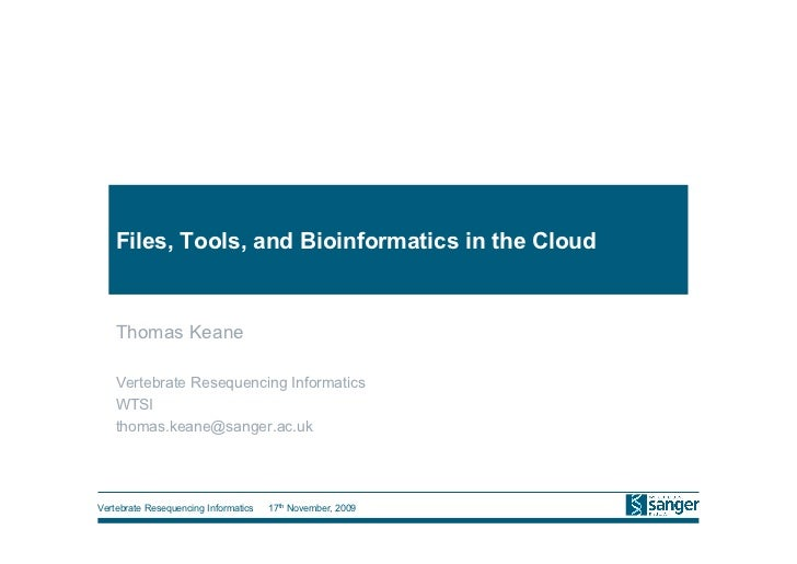 Files, Tools, and Bioinformatics in the Cloud   Thomas Keane   Vertebrate Resequencing Informatics   WTSI   thomas.keane@s...